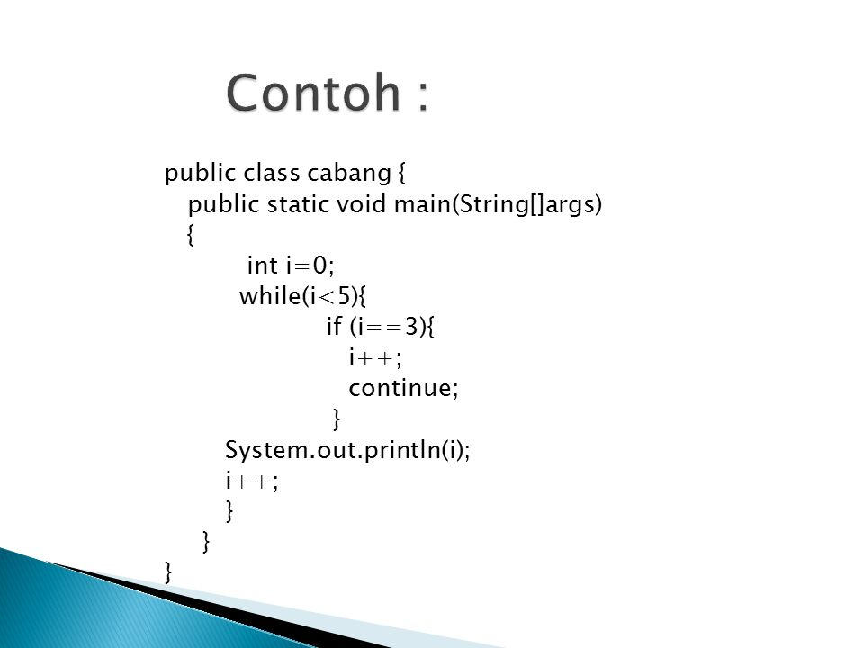 Contoh : public class cabang { public static void main(String[]args) { int i=0; while(i<5){ if (i==3){ i++; continue; } System.out.println(i);